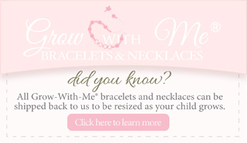 Grow-With-Me® bracelets and necklaces can be resized as your child grows.  Click to learn more.